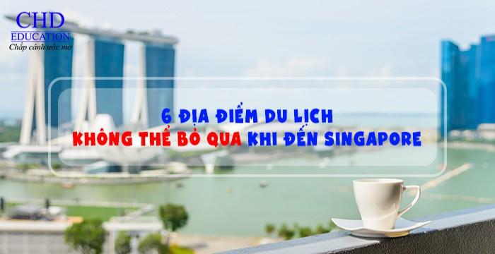 6 ĐỊA ĐIỂM DU LỊCH KHÔNG THỂ BỎ QUA KHI ĐẾN SINGAPORE