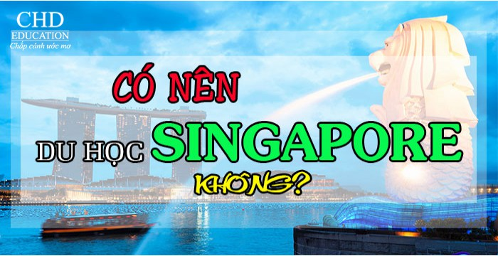 CÓ NÊN ĐI DU HỌC TẠI SINGAPORE KHÔNG?