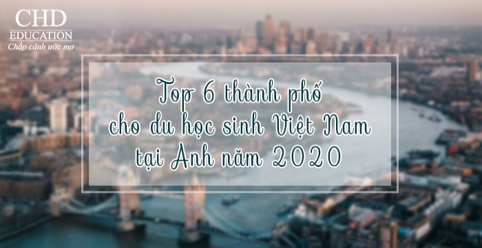 TOP 6 THÀNH PHỐ CHO DU HỌC SINH VIỆT NAM TẠI ANH NĂM 2020