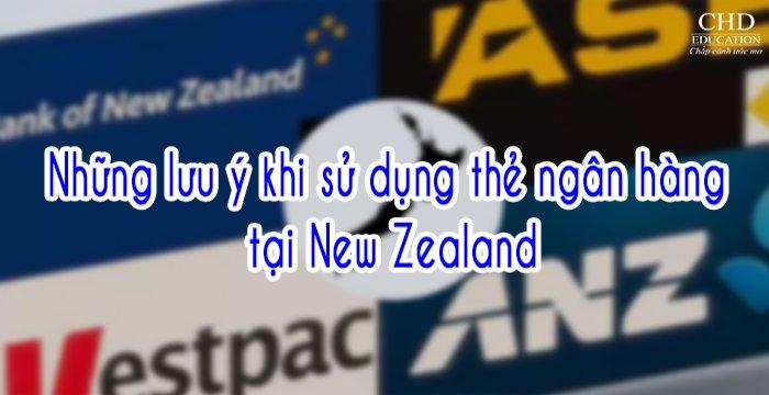 NHỮNG LƯU Ý KHI SỬ DỤNG THẺ NGÂN HÀNG TẠI NEW ZEALAND DÀNH CHO DU HỌC SINH